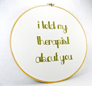 "Embroidery that reads, ""I told my therapist about you."" Photo care of Hey__Paul Studios via flickr"